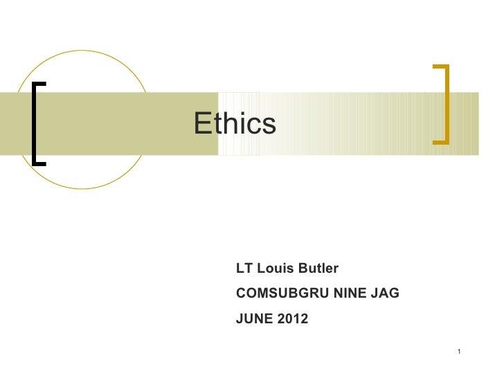 Ethics   LT Louis Butler   COMSUBGRU NINE JAG   JUNE 2012                        1