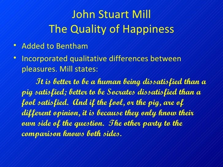 comparing kant and mill Mill's utilitarianism makes a difference on the lower and higher kind of happiness, compared to the more general utilitarian view of happiness the higher happiness is of the more spiritual and intellectual character while the lower one focuses on the satisfaction of the bodily and trivial.