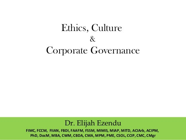 Ethics, Culture & Corporate Governance Dr. Elijah Ezendu FIMC, FCCM, FIIAN, FBDI, FAAFM, FSSM, MIMIS, MIAP, MITD, ACIArb, ...