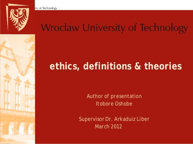 ethics, definitions & theories         Author of presentation            Itobore Oshobe      Supervisor Dr. Arkaduiz Liber...