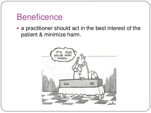 the principle of beneficence vs patient One clear example exists in health care where the principle of beneficence is given priority over the principle of respect for patient autonomy this example comes from emergency medicine when the patient is incapacitated by the grave nature of accident or illness, we presume that the reasonable.