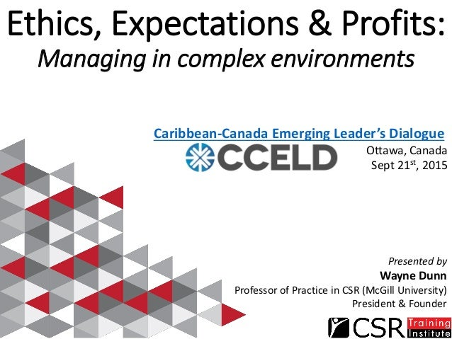 Ethics, Expectations & Profits: Managing in complex environments Caribbean-Canada Emerging Leader's Dialogue Ottawa, Canad...