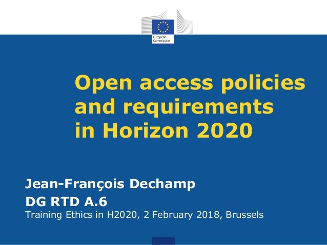 Open access policies and requirements in Horizon 2020 Jean-François Dechamp DG RTD A.6 Training Ethics in H2020, 2 Februar...