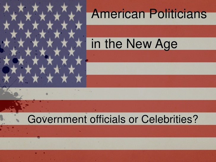 American Politicians             in the New AgeGovernment officials or Celebrities?