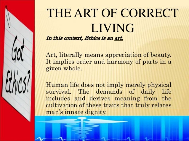 THE ART OF CORRECT      LIVINGIn this context, Ethics is an art.Art, literally means appreciation of beauty.It implies ord...