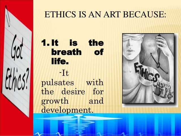 ETHICS IS AN ART BECAUSE:1. It is the   breath of   life.      -Itpulsates withthe desire forgrowth    anddevelopment.