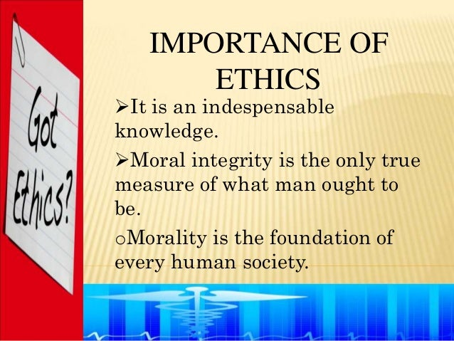 IMPORTANCE OF       ETHICSIt is an indespensableknowledge.Moral integrity is the only truemeasure of what man ought tobe...