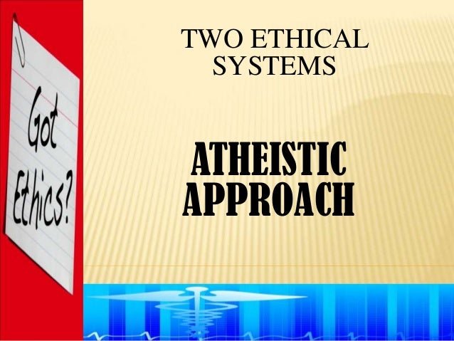 TWO ETHICAL  SYSTEMSATHEISTICAPPROACH