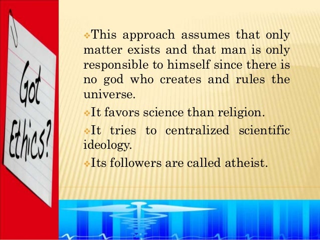 This  approach assumes that onlymatter exists and that man is onlyresponsible to himself since there isno god who creates...