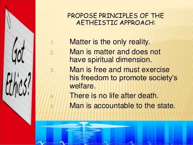 PROPOSE PRINCIPLES OF THE       AETHEISTIC APPROACH:1.   Matter is the only reality.2.   Man is matter and does not     ha...