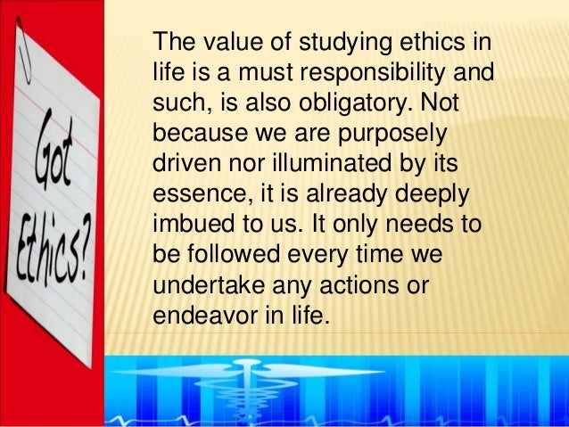 The value of studying ethics inlife is a must responsibility andsuch, is also obligatory. Notbecause we are purposelydrive...