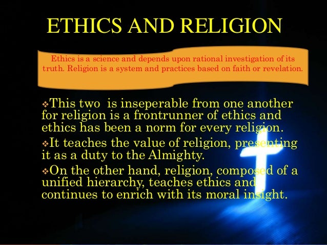 ETHICS AND RELIGION  Ethics is a science and depends upon rational investigation of itstruth. Religion is a system and pra...