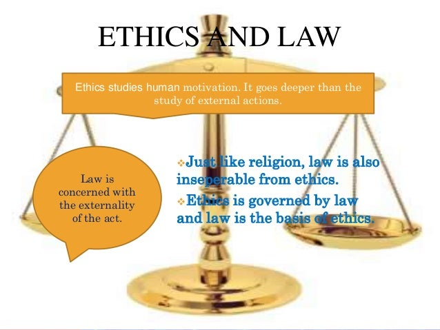 ETHICS AND LAW   Ethics studies human motivation. It goes deeper than the                   study of external actions.    ...