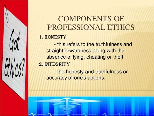 COMPONENTS OF    PROFESSIONAL ETHICS1. Honesty        - this refers to the truthfulness and    straightforwardness along w...