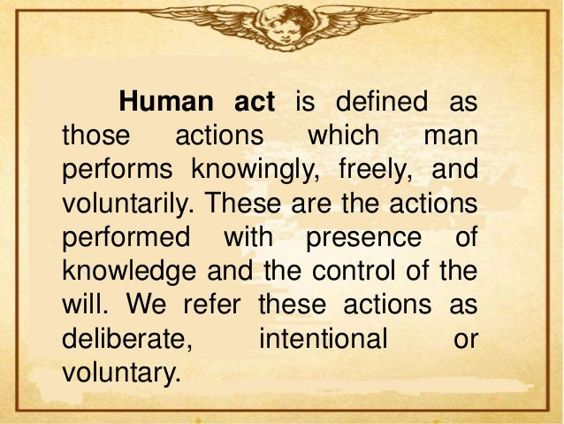 Distiction is made between human acts andacts of man.   Human acts are action which man   performs knowingly, freely, and ...