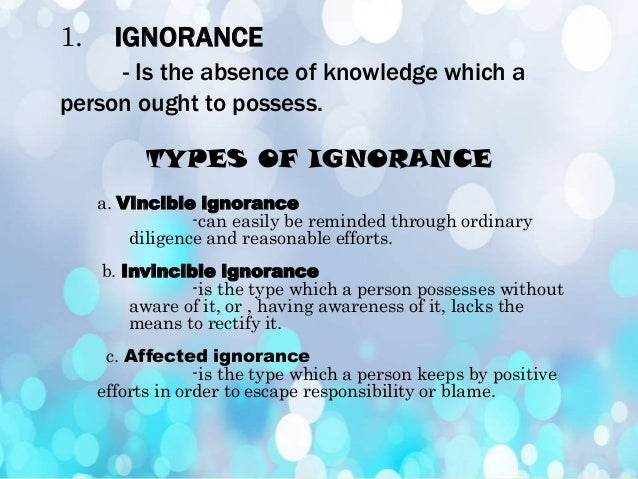 PRINCIPLES OF IGNORANCE   Invincible ignorance renders an act involuntary. Vincible       ignorance     does     not des...