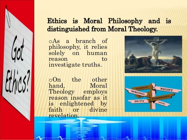 Ethics is Moral Philosophy and isdistinguished from Moral Theology.oAs a branch ofphilosophy, it reliessolely on humanreas...