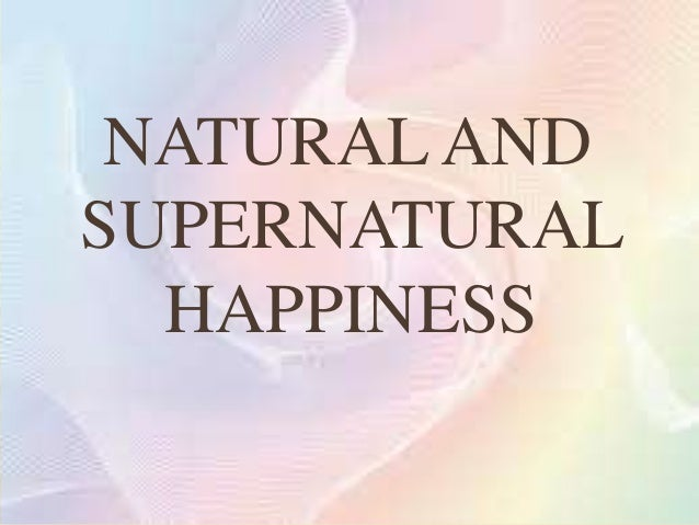    Natural happiness is that which is attainable by man    through the use of his supernatural powers.   Supernatural ha...