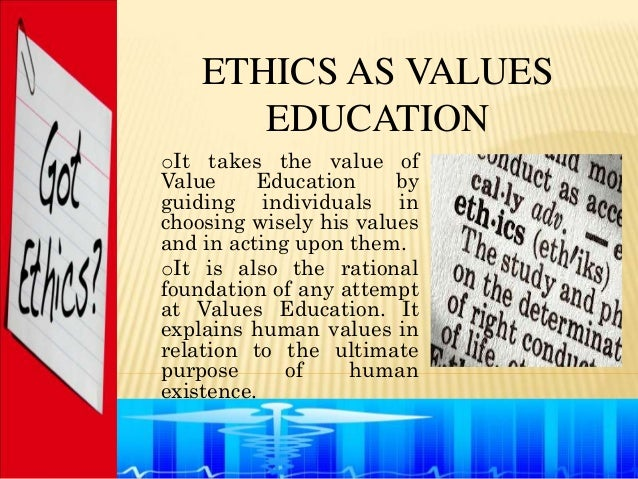 ETHICS AS VALUES       EDUCATIONoIt takes the value ofValue     Education     byguiding individuals inchoosing wisely his ...
