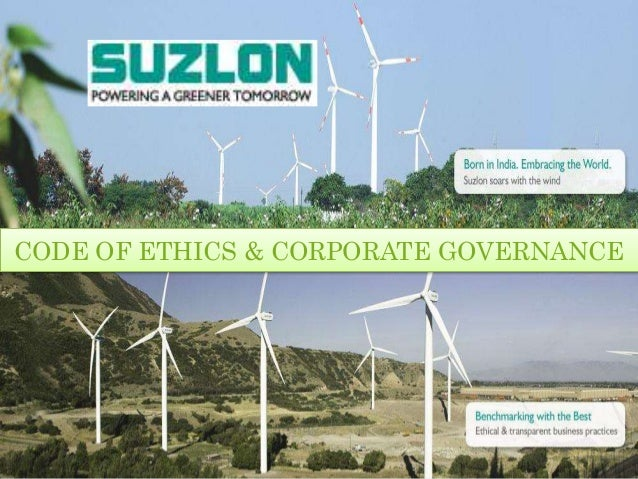 Presented To : Vikrant Joshi ITM ~ SIA BUSINESS SCHOOL CODE OF ETHICS & CORPORATE GOVERNANCE SUZLON