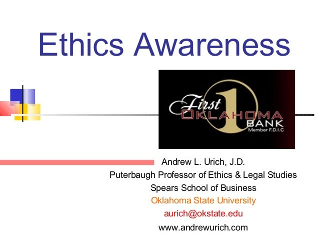 Ethics AwarenessAndrew L. Urich, J.D.Puterbaugh Professor of Ethics & Legal StudiesSpears School of BusinessOklahoma State...