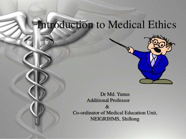 Introduction to Medical Ethics Dr Md. Yunus Additional Professor & Co-ordinator of Medical Education Unit, NEIGRIHMS, Shil...
