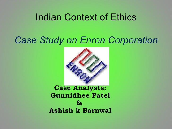 Indian Context of Ethics Case Study on Enron Corporation Case Analysts: Gunnidhee Patel &  Ashish k Barnwal