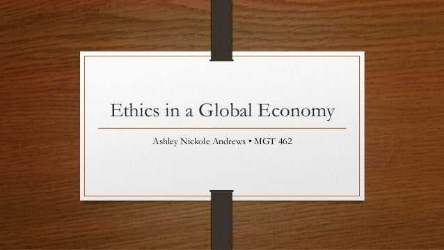 Ethics in a Global Economy Ashley Nickole Andrews • MGT 462