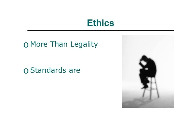 EthicsoMore Than LegalityoStandards are