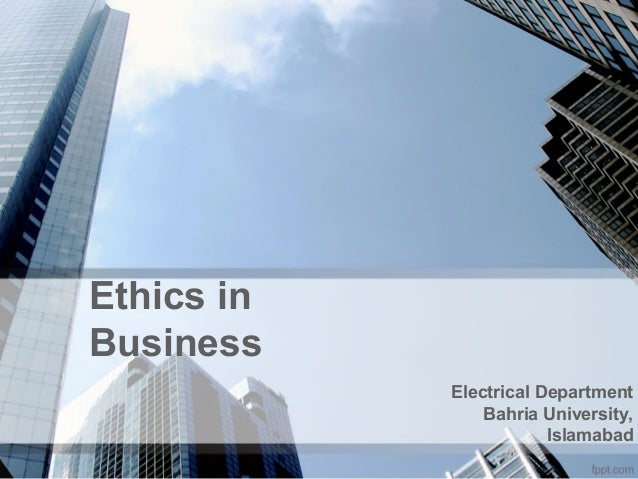 Ethics in Business Electrical Department Bahria University, Islamabad