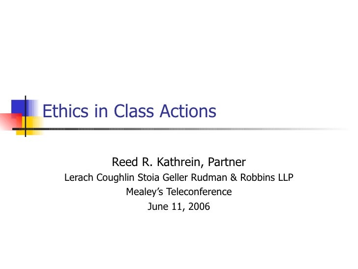 Ethics in Class Actions Reed R. Kathrein, Partner Lerach Coughlin Stoia Geller Rudman & Robbins LLP Mealey's Teleconferenc...
