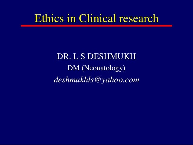 Ethics in Clinical research DR. L S DESHMUKH DM (Neonatology) deshmukhls@yahoo.com