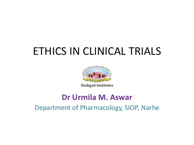 ETHICS IN CLINICAL TRIALS Dr Urmila M. Aswar Department of Pharmacology, SIOP, Narhe