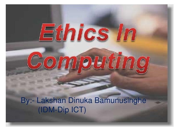 Ethics In Computing<br />By:- Lakshan Dinuka Bamunusinghe<br />        (IDM-Dip ICT)<br />