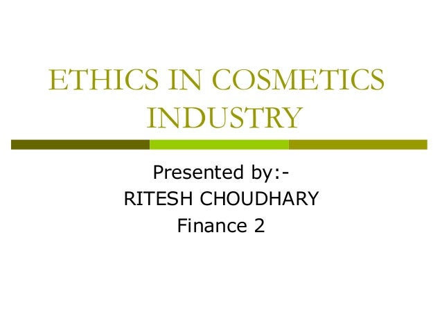ETHICS IN COSMETICS INDUSTRY Presented by:- RITESH CHOUDHARY Finance 2