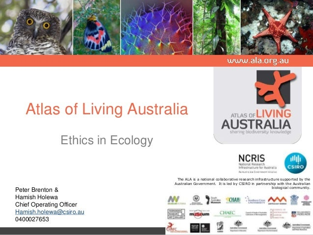 Atlas of Living Australia Ethics in Ecology The ALA is a national collaborative research infrastructure supported by the A...