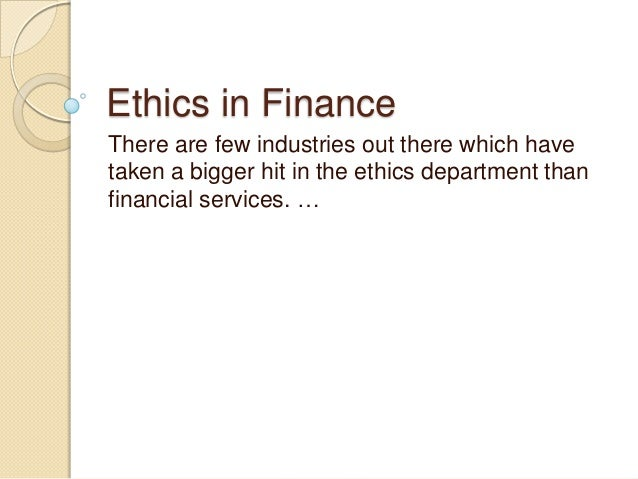 Ethics in FinanceThere are few industries out there which havetaken a bigger hit in the ethics department thanfinancial se...