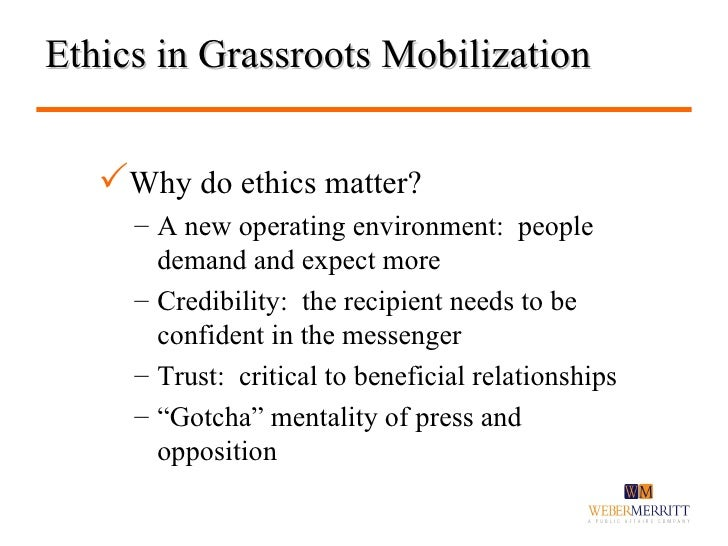 Ethics in Grassroots Mobilization <ul><li>Why do ethics matter? </li></ul><ul><ul><li>A new operating environment:  people...
