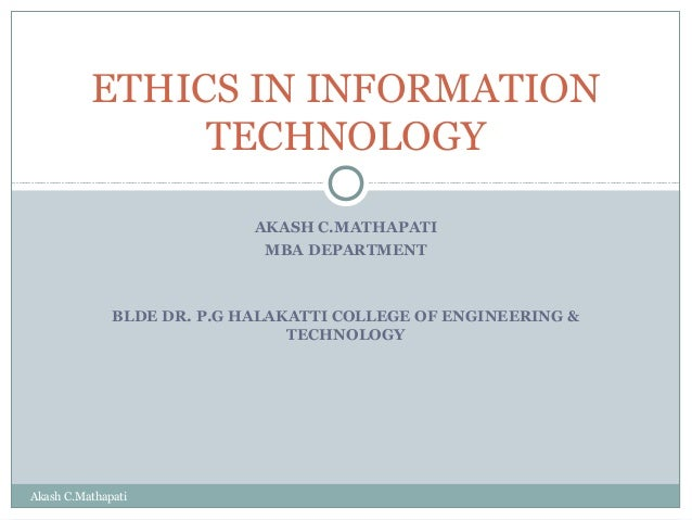 ETHICS IN INFORMATION TECHNOLOGY AKASH C.MATHAPATI MBA DEPARTMENT  BLDE DR. P.G HALAKATTI COLLEGE OF ENGINEERING & TECHNOL...
