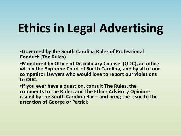 Ethics in Legal Advertising•Governed by the South Carolina Rules of ProfessionalConduct (The Rules)•Monitored by Office of...