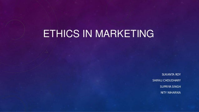 ETHICS IN MARKETING  SUKANTA ROY SHIFALI CHOUDHARY SUPRIYA SINGH  NITY NIHARIKA