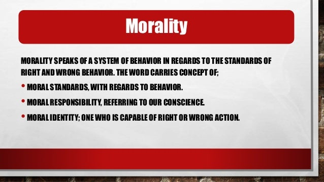 Morality and our behavior MORALITY DESCRIBES THE PRINCIPLES THAT GOVERN OUR BEHAVIOR. MORALITY RELATES TO OUR BEHAVIOR ON ...