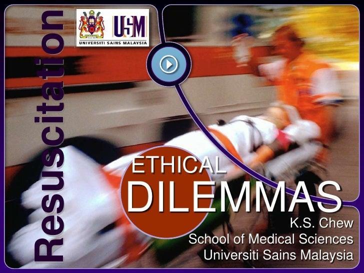 Resuscitation                  ETHICAL                 DILEMMAS             K.S. Chew                     School of Medica...