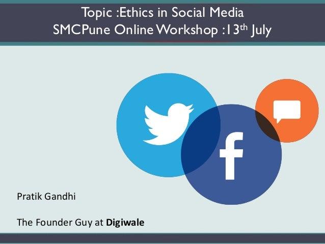 Topic :Ethics in Social Media SMCPune OnlineWorkshop :13th July Pratik Gandhi The Founder Guy at Digiwale
