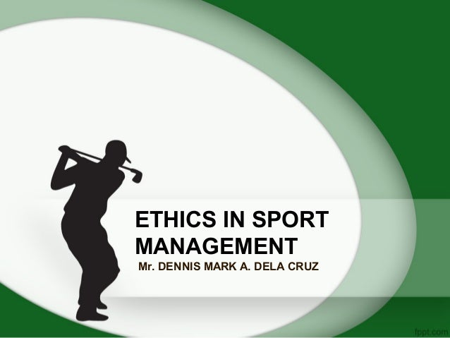ETHICS IN SPORT MANAGEMENT Mr. DENNIS MARK A. DELA CRUZ