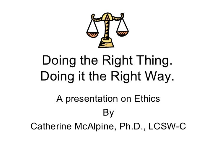 Doing the Right Thing.  Doing it the Right Way.     A presentation on Ethics                ByCatherine McAlpine, Ph.D., L...