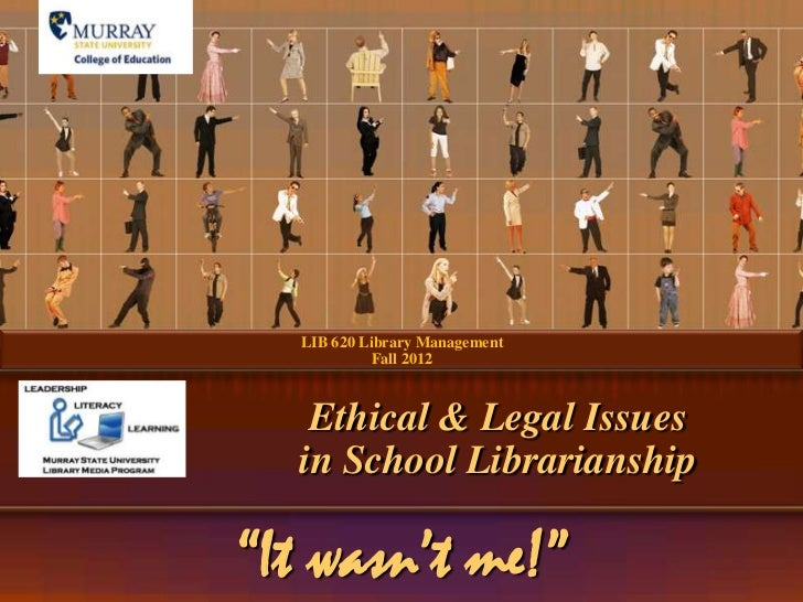 "LIB 620 Library Management            Fall 2012   Ethical & Legal Issues  in School Librarianship""It wasn't me!"""