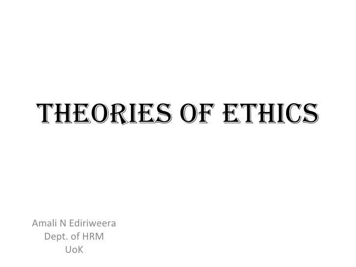 Theories of Ethics Amali N Ediriweera Dept. of HRM UoK