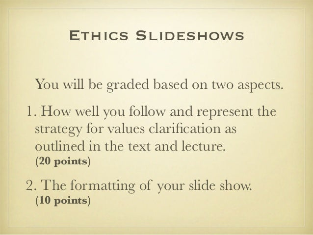 Ethics Slideshows You will be graded based on two aspects. 1. How well you follow and represent the strategy for values cl...