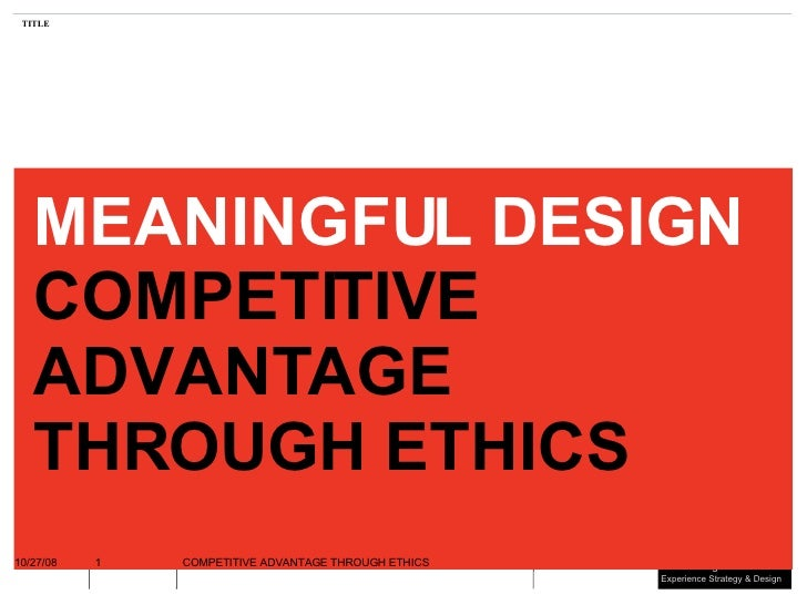 MEANINGFUL DESIGN COMPETITIVE ADVANTAGE THROUGH ETHICS 06/05/09 COMPETITIVE ADVANTAGE THROUGH ETHICS